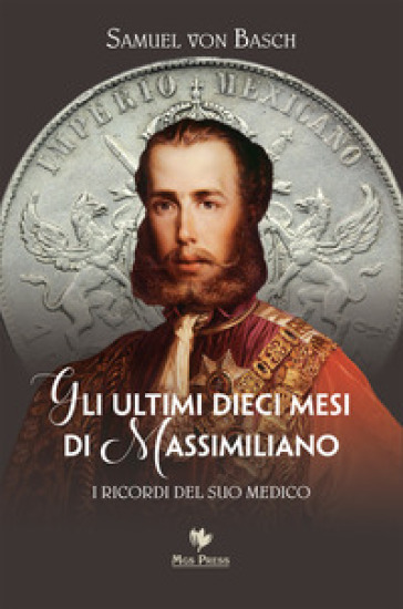 Gli ultimi dieci mesi di Massimiliano. I ricordi del suo medico - Samuel Siegfried Karl Basch |
