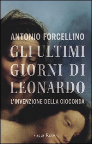 Gli ultimi giorni di Leonardo. L'invenzione della Gioconda - Antonio Forcellino |