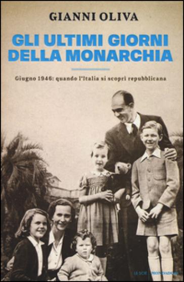 Gli ultimi giorni della monarchia. Giugno 1946: quando l'Italia si scoprì repubblicana - Gianni Oliva | Jonathanterrington.com