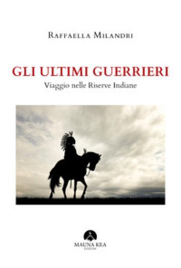 Gli ultimi guerrieri. Viaggio nelle riserve indiane - Raffaella Milandri pdf epub