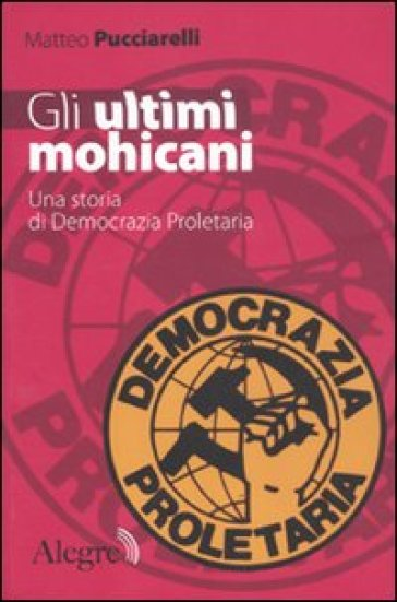 Gli ultimi mohicani. Una storia di Democrazia Proletaria - Matteo Pucciarelli |