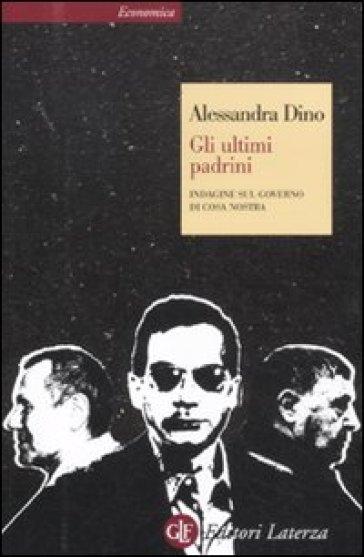 Gli ultimi padrini. Indagine sul governo di Cosa Nostra - Alessandra Dino |