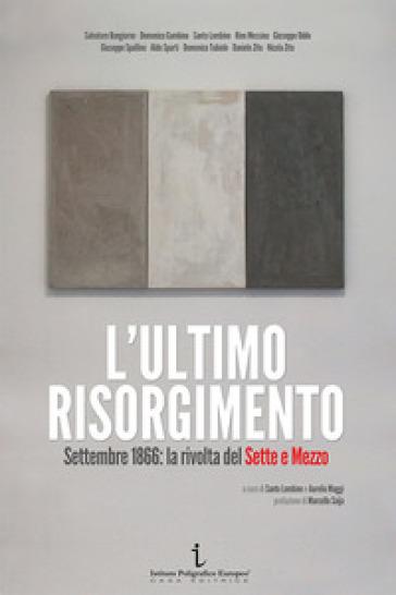 L'ultimo Risorgimento. Settembre 1866: la rivolta del sette e mezzo - S. Lombino |