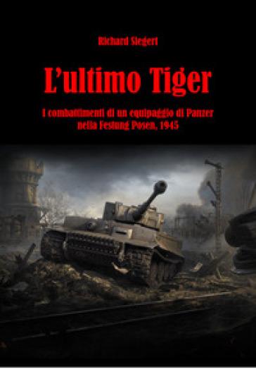 L'ultimo Tiger. I combattimenti di un equipaggio di Panzer nella Festung Posen, 1945 - Richard Siegert | Jonathanterrington.com