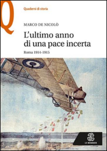 L'ultimo anno di una pace incerta. Roma 1914-1915 - Marco De Nicolò |