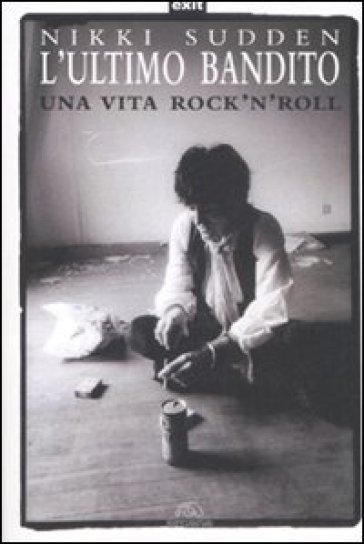 L'ultimo bandito. Una vita rock'n'roll - Nikki Sudden | Rochesterscifianimecon.com