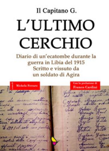 L'ultimo cerchio. Diario di un'ecatombe durante la guerra in Libia del 1915. Scritto e vissuto da un soldato di Agira - Il Capitano G. |