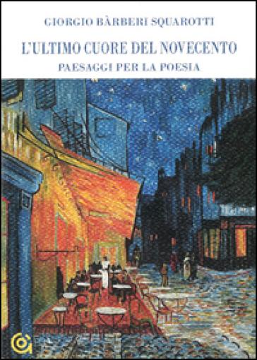 L'ultimo cuore del Novecento. Paesaggi per la poesia - Giorgio Barberi Squarotti   Ericsfund.org