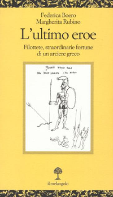 L'ultimo eroe. Filottete, straordinarie fortune di un arciere greco - Federica Boero | Rochesterscifianimecon.com