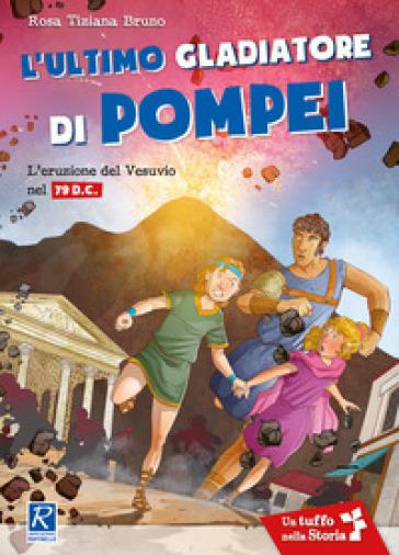 L'ultimo gladiatore di Pompei. L'eruzione del Vesuvio nel 79 d.C. - Rosa Tiziana Bruno |