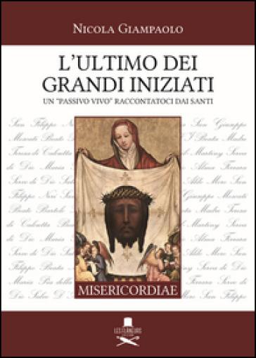 L'ultimo dei grandi iniziati. Un «passivo vivo» raccontatoci dai santi - Nicola Giampaolo |