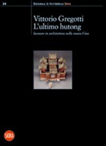 L'ultimo hutong. Lavorare in architettura nella nuova Cina - Vittorio Gregotti |