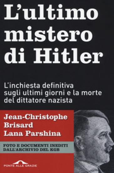 L'ultimo mistero di Hitler. L'inchiesta definitiva sugli ultimi giorni e la morte del dittatore nazista - Jean-Christophe BRISARD | Rochesterscifianimecon.com