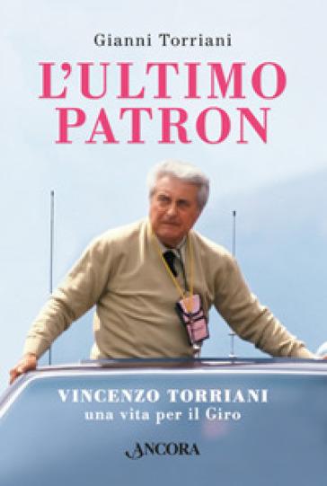 L'ultimo patron. Vincenzo Torriani, una vita per il Giro - Gianni Torriani |