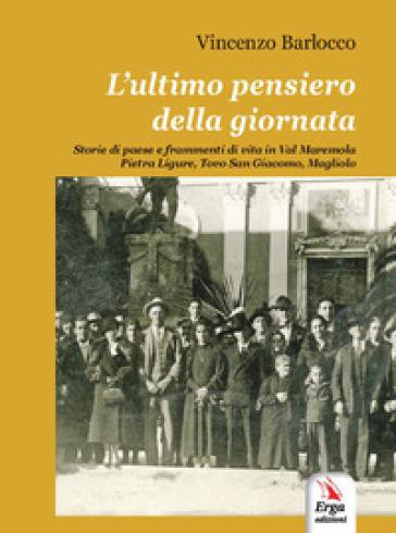 L'ultimo pensiero della giornata. Storie di paese e frammenti di vita in Val Maremola, Pietra Ligure, Tovo San Giacomo, Magliolo - Vincenzo Barlocco |