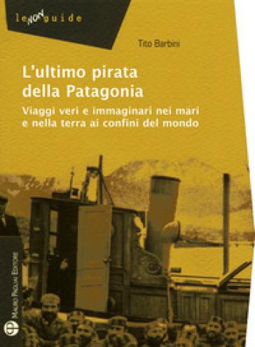 L'ultimo pirata della Patagonia. Viaggi veri e immaginari nei mari e nella terra ai confini del mondo - Tito Barbini | Jonathanterrington.com