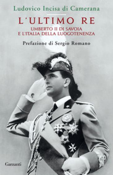 L'ultimo re. Umberto II di Savoia e l'Italia della luogotenenza - Ludovico Incisa di Camerana  