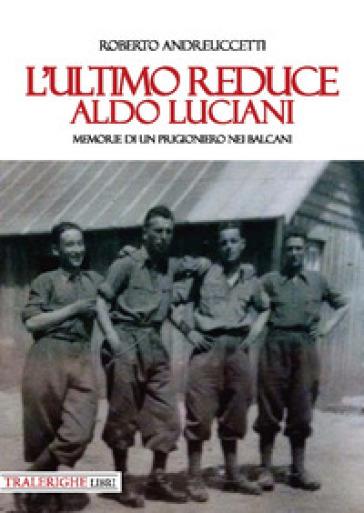L'ultimo reduce: Aldo Luciani. Memorie di un prigioniero nei Balcani - Roberto Andreuccetti |