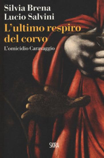 L'ultimo respiro del corvo. L'omicidio Caravaggio - Silvia Brena  
