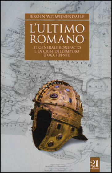 L'ultimo romano. Il generale Bonifacio e la crisi dell'impero d'Occidente - Jeroen W.P. Wijnendaele   Rochesterscifianimecon.com