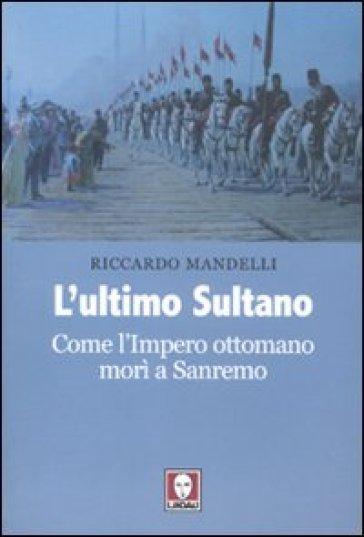 L'ultimo sultano. Come l'impero ottomano morì a Sanremo - Riccardo Mandelli |