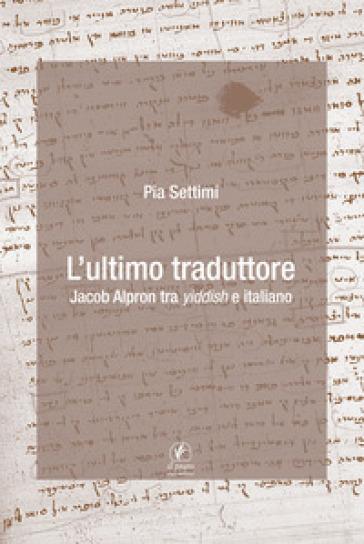 L'ultimo traduttore. Jacob Alpron tra yiddish e italiano - Pia Settimi | Kritjur.org