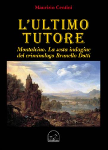 L'ultimo tutore. Montalcino. La sesta indagine del criminologo Brunello Dotti - Maurizio Centini | Rochesterscifianimecon.com