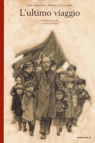 L'ultimo viaggio. Il dottor Korczak e i suoi bambini - Irène Cohen-Janca | Jonathanterrington.com