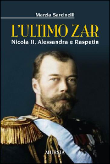 L'ultimo zar. Nicola II, Alessandra e Rasputin - Marzia Sarcinelli |