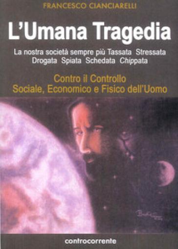 L'umana tragedia. La nostra società sempre più tassata, stressata, drogata, spiata, schedata, chippata - Francesco Cianciarelli pdf epub