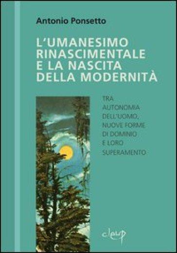 L'umanesimo rinascimentale e la nascita della modernità - Antonio Ponsetto |