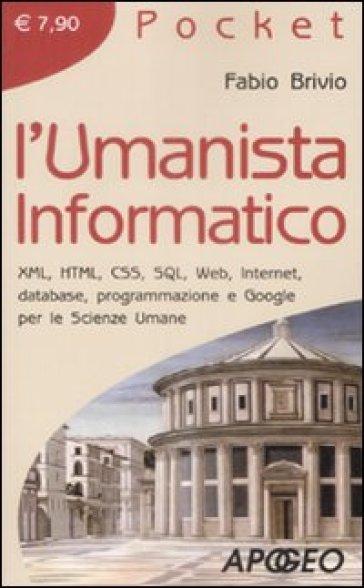 L'umanista informatico. XML, HTML, CSS, SQL, web, internet, database, programmazione e google per le scienze umane - Fabio Brivio |