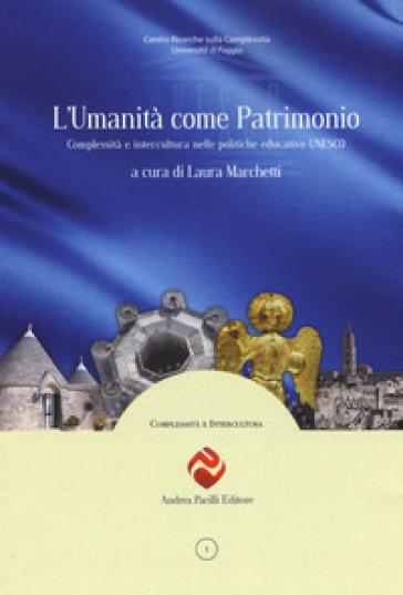 L'umanità come patrimonio. Complessità e intercultura nelle politiche educative UNESCO - L. Marchetti |