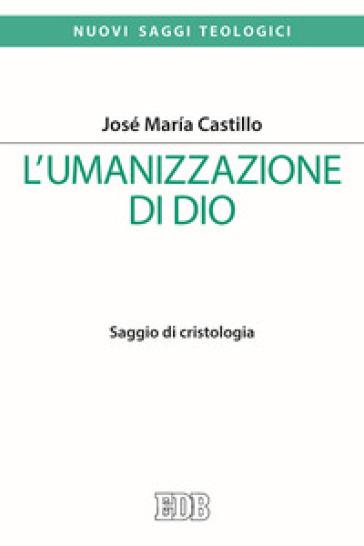 L'umanizzazione di Dio. Saggio di cristologia - José Maria Castillo |