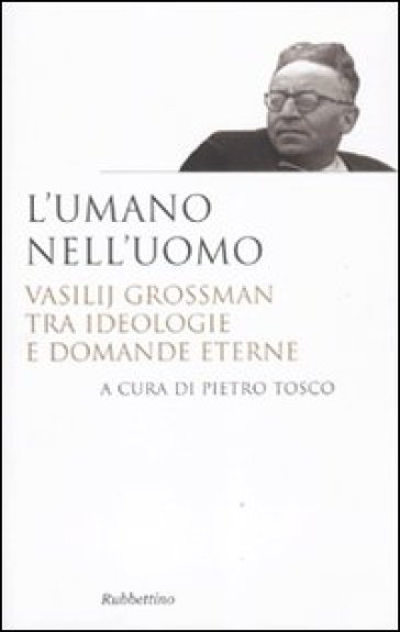 L'umano nell'uomo. Vasilij Grossman tra ideologie e domande eterne - P. Tosco  
