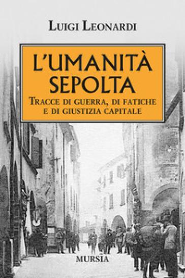 L'umiltà sepolta. Tracce di guerra, di fatiche e di giustizia capitale - Luigi Leonardi |