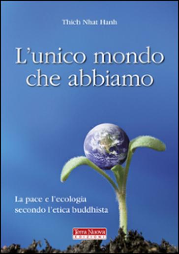 L'unico mondo che abbiamo. La pace e l'ecologia secondo l'etica buddhista - Thich Nhat Hanh |