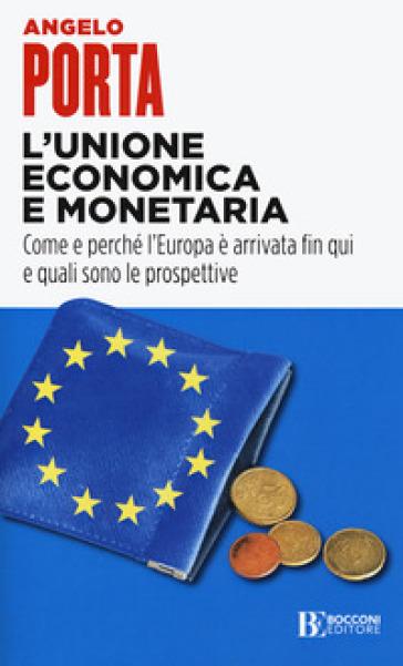 L'unione economica e monetaria. Come e perché l'Europa è arrivata fin qui e quali sono le prospettive - Angelo Porta  