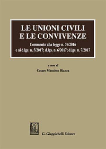 Le unioni civili e le convivenze. Commento alla legge n. 76/2016 e ai d.lgs. n. 5/2017; dlgs n. 6/2017; dlgs n. 7/2017 - C. M. Bianca |