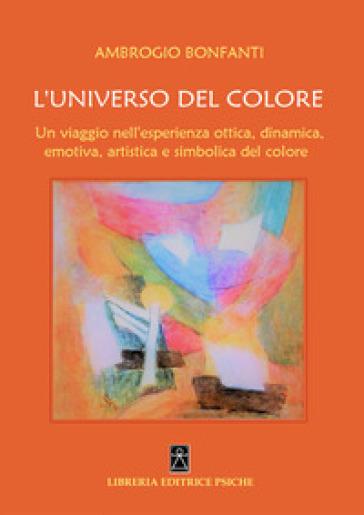 L'universo del colore. Un viaggio nell'esperienza ottica, dinamica, emotica, artistica e simbolica del colore - Ambrogio Bonfanti pdf epub