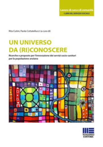 Un universo da (ri)conoscere. Ricerche e proposte per l'innovazione dei servizi socio-sanitari per la popolazione anziana - R. Cutini |
