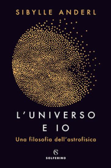 L'universo e io. Una filosofia dell'astrofisica - Sybille Anderl |