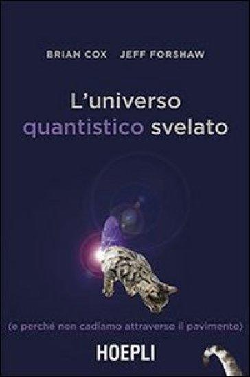 L'universo quantistico svelato (e perché non cadiamo attraverso il pavimento) - Brian Cox |