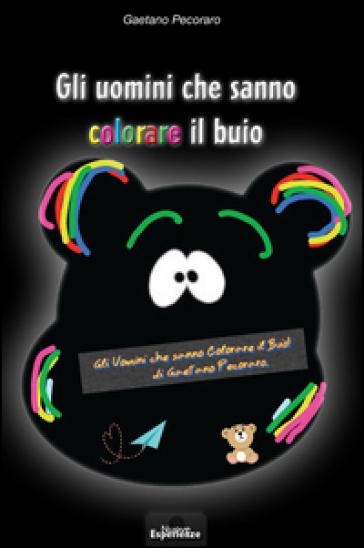 Gli uomini che sanno colorare il buio - Gaetano Pecoraro |