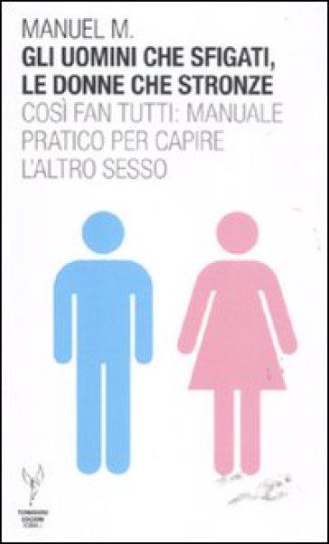 Gli uomini che sfigati, le donne che stronze. Così fan tutti: manuale pratico per capire l'altro sesso - Manuel M. | Ericsfund.org