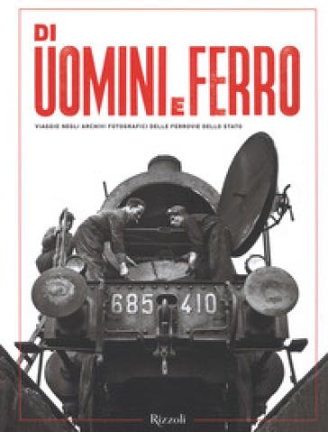 Di uomini e ferro. Viaggio negli archivi fotografici delle Ferrovie dello Stato. Ediz. illustrata - M. Italli |