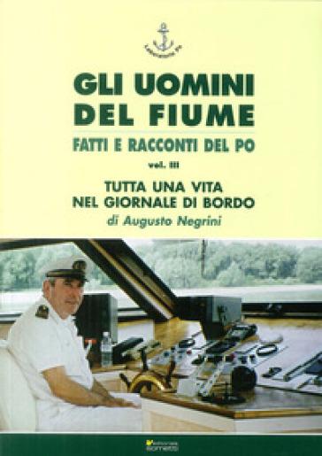 Gli uomini del fiume. Fatti e racconti del Po. 3.Tutta una vita nel giornale di bordo - Augusto Negrini |