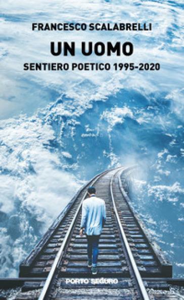 Un uomo. Sentiero poetico 1995-2020 - Francesco Scalabrelli | Jonathanterrington.com