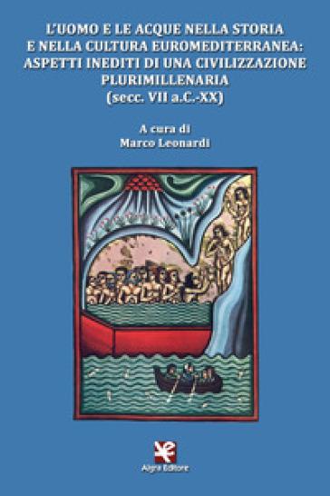 L'uomo e le acque nella storia e nella cultura euromediterranea: aspetti inediti di una civilizzazione plurimillenaria (secc. VII a.C.-XX) - Maria Leonardi |