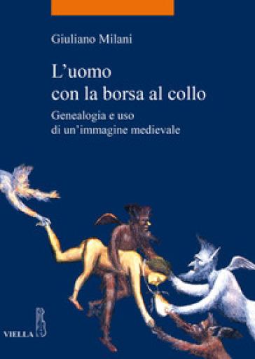 L'uomo con la borsa al collo. Genealogia e uso di un'immagine medievale - Giuliano Milani   Rochesterscifianimecon.com